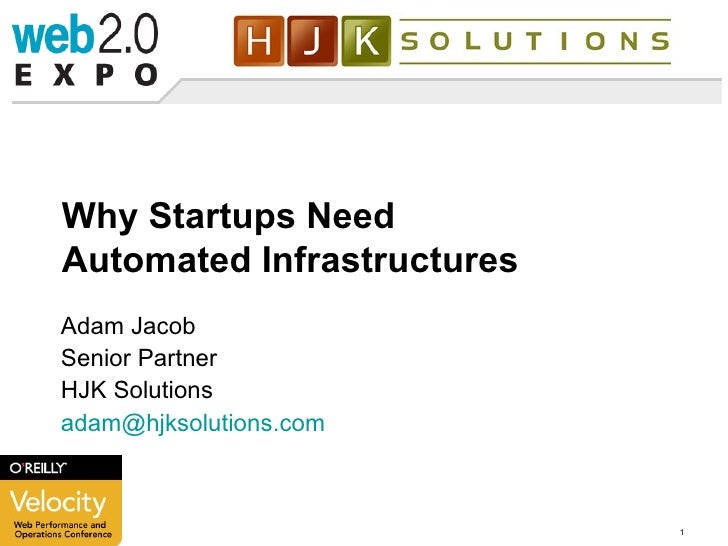 Why Startups Need Automated Infrastructures Adam Jacob Senior Partner HJK Solutions [email_address]