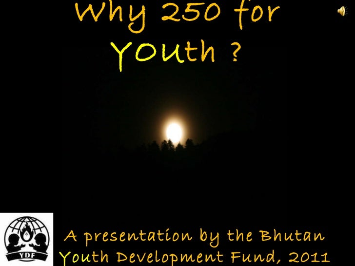 Why 250 for  YOU th ? A presentation by the Bhutan  You th Development Fund, 2011
