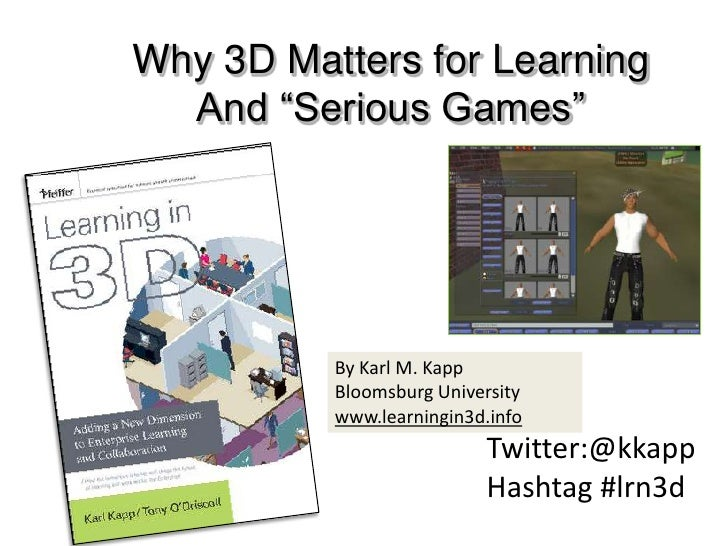 """Why 3D Matters for Learning<br />And """"Serious Games""""<br />By Karl M. Kapp<br />Bloomsburg University <br />www.learningin3..."""