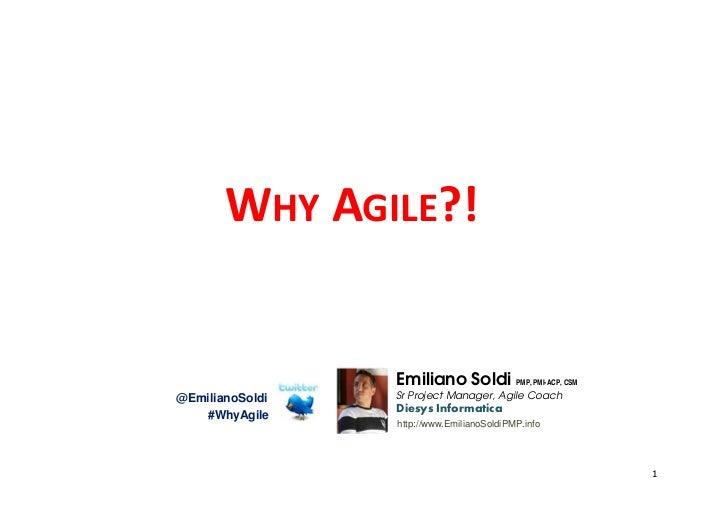 WHY AGILE?!                 Emiliano Soldi PMP, PMI-ACP, CSM@EmilianoSoldi   Sr Project Manager, Agile Coach              ...