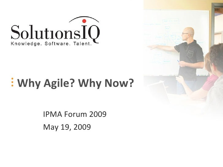 Why Agile? Why Now? IPMA Forum 2009 May 19, 2009