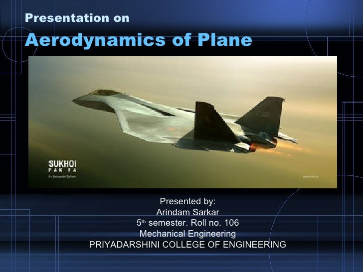 Presentation on Aerodynamics of Plane Presented by: Arindam Sarkar 5 th  semester. Roll no. 106 Mechanical Engineering PRI...