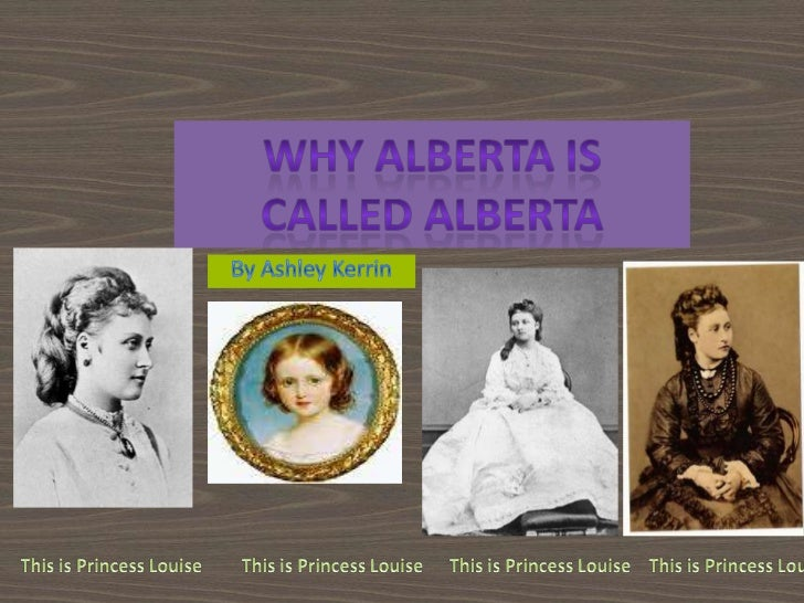 Why Alberta is Called Alberta<br />By Ashley Kerrin<br />This is Princess Louise<br />This is Princess Louise<br />This is...