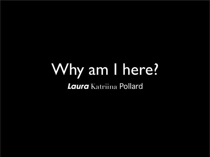 Why am I here?  Laura Katriina Pollard