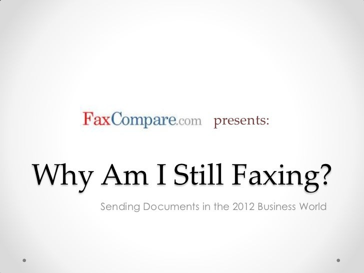 presents:Why Am I Still Faxing?     Sending Documents in the 2012 Business World