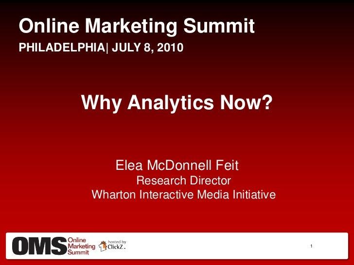 Online Marketing Summit<br />PHILADELPHIA  JULY 8, 2010<br />Why Analytics Now?<br />Elea McDonnell FeitResearch DirectorW...