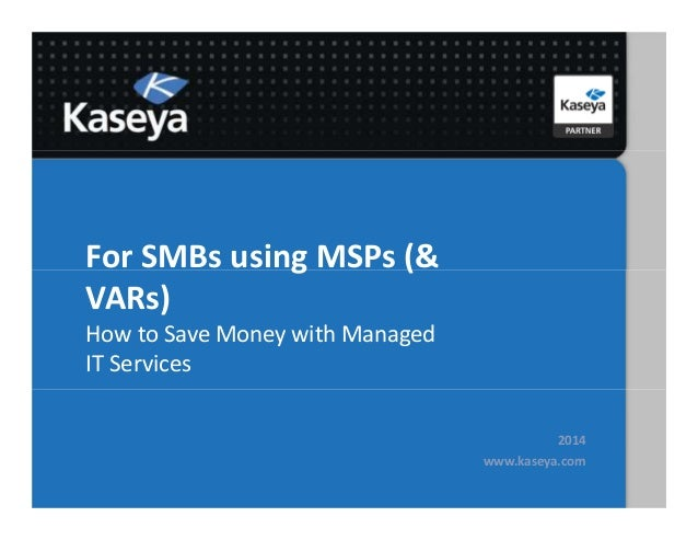 For SMBs using MSPs (& VARs) How to Save Money with Managed IT Services 2014 www.kaseya.com