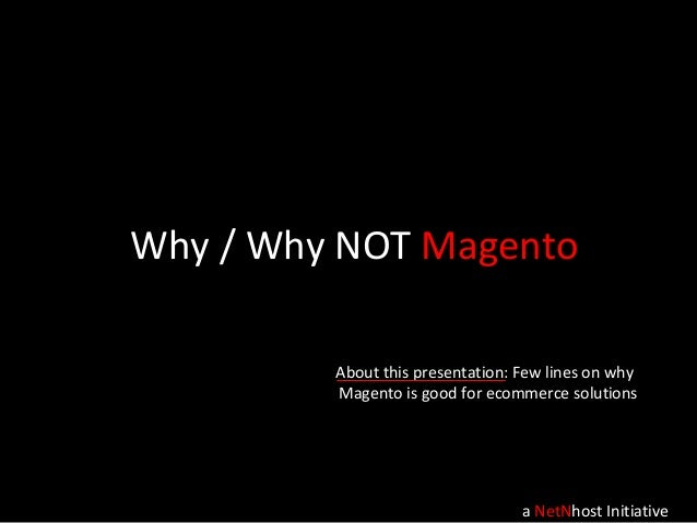 Why / Why NOT Magento a NetNhost Initiative About this presentation: Few lines on why Magento is good for ecommerce soluti...