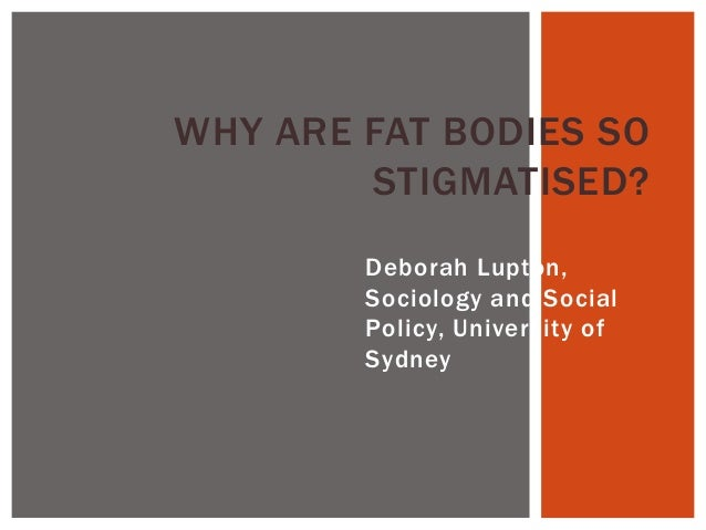 WHY ARE FAT BODIES SO        STIGMATISED?        Deborah Lupton,        Sociology and Social        Policy, University of ...
