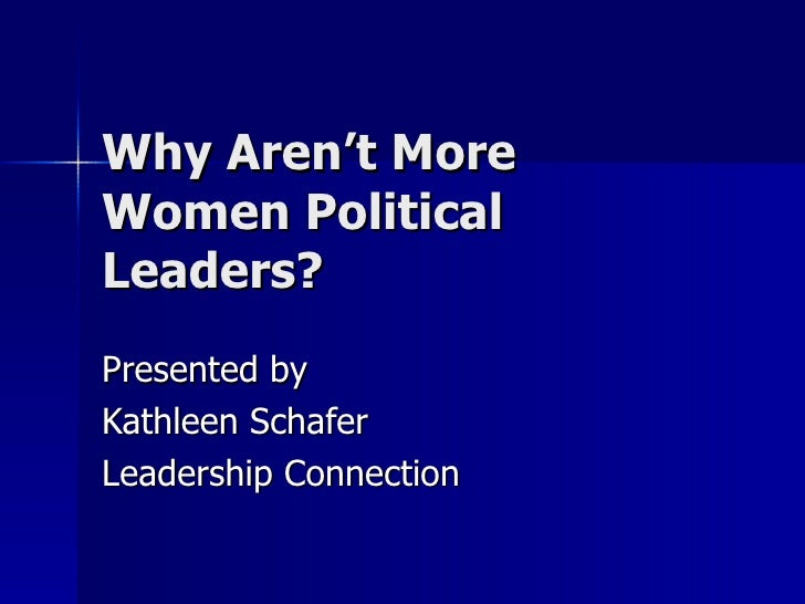 Why Aren't More Women Political Leaders? Presented by Kathleen Schafer Leadership Connection