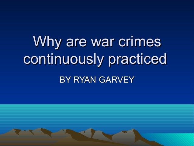 Why are war crimesWhy are war crimescontinuously practicedcontinuously practicedBY RYAN GARVEYBY RYAN GARVEY