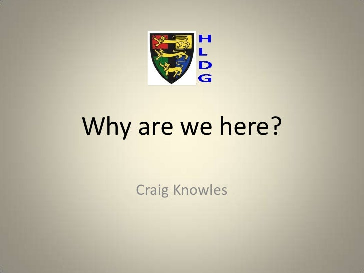 Why are we here?    Craig Knowles