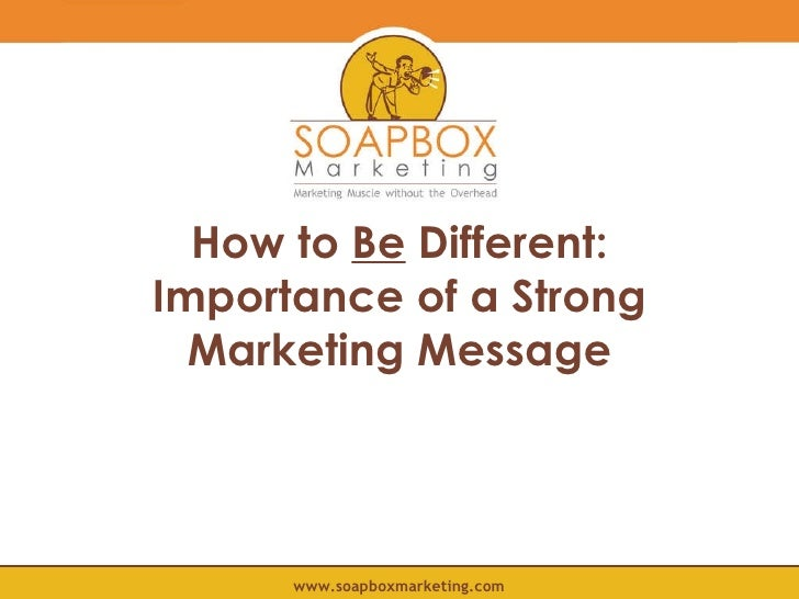 How to  Be  Different: Importance of a Strong Marketing Message www.soapboxmarketing.com