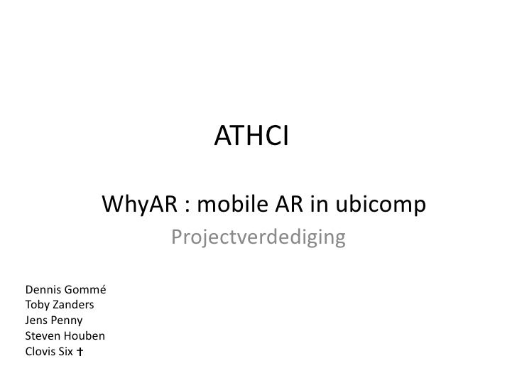 ATHCI<br />Projectverdediging<br />WhyAR : mobile AR in ubicomp<br />Dennis Gommé<br />Toby Zanders<br />Jens Penny<br />S...
