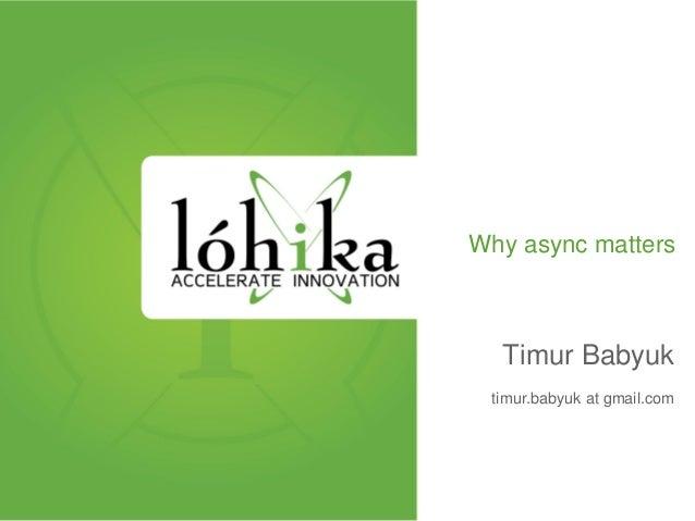 Why async matters Timur Babyuk timur.babyuk at gmail.com