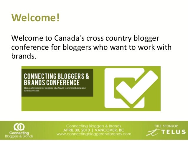 Welcome!Welcome to Canadas cross country bloggerconference for bloggers who want to work withbrands.