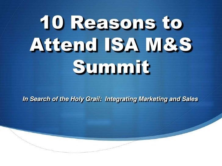 10 Reasons to Attend ISA M&S Summit<br />In Search of the Holy Grail:  Integrating Marketing and Sales<br />