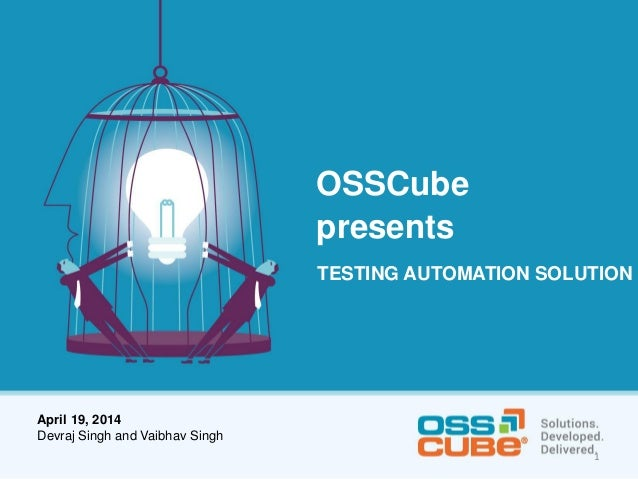 OSSCube presents TESTING AUTOMATION SOLUTION April 19, 2014 Devraj Singh and Vaibhav Singh 1