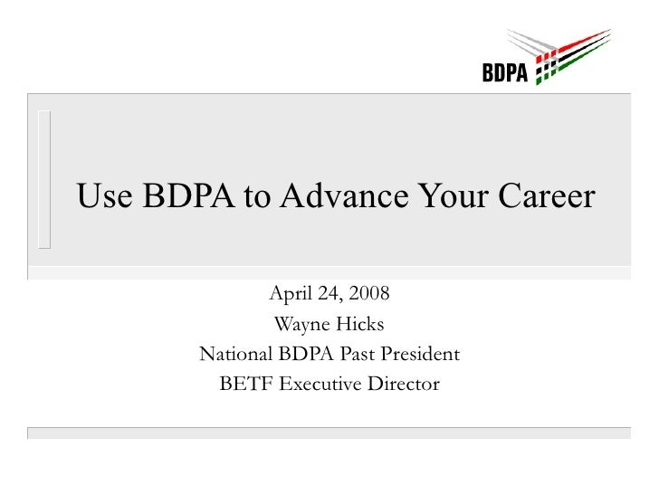 Use BDPA to Advance Your Career  April 24, 2008 Wayne Hicks National BDPA Past President BETF Executive Director