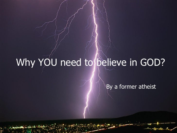 Why YOU need to believe in GOD?                  By a former atheist