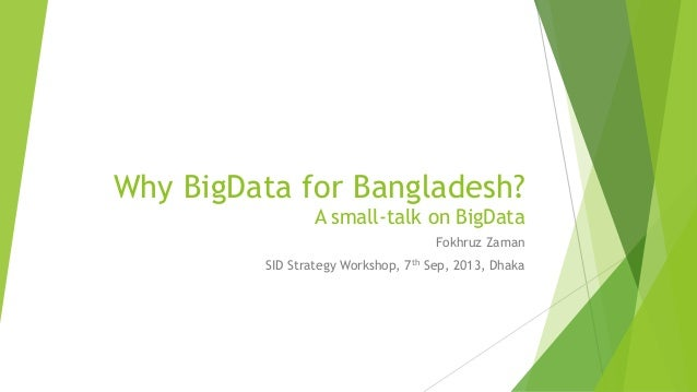 Why BigData for Bangladesh? A small-talk on BigData Fokhruz Zaman SID Strategy Workshop, 7th Sep, 2013, Dhaka