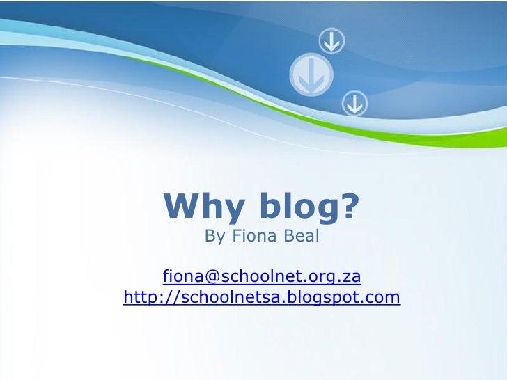 Why blog?         By Fiona Beal     fiona@schoolnet.org.zahttp://schoolnetsa.blogspot.com
