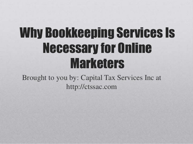 Why Bookkeeping Services IsNecessary for OnlineMarketersBrought to you by: Capital Tax Services Inc athttp://ctssac.com