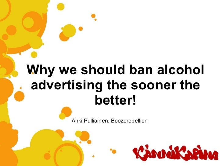 Why we should ban alcohol advertising the sooner the better! Anki Pulliainen, Boozerebellion