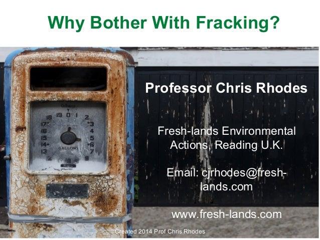 Why Bother With Fracking?  Professor Chris Rhodes Fresh-lands Environmental Actions, Reading U.K. Email: cjrhodes@freshlan...