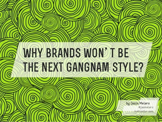 Why brands won t bethe next Gangnam Style?                   by Jesús Melero                           @jesmelero         ...