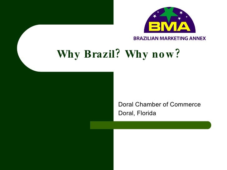 Why Brazil? Why now? Doral Chamber of Commerce Doral, Florida