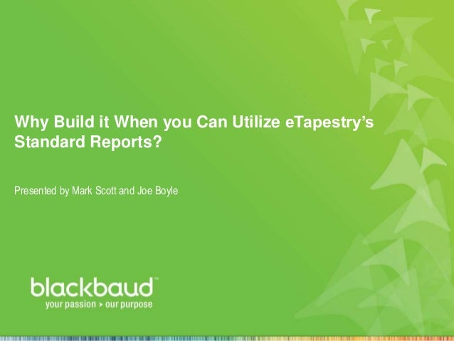 Why Build it When you Can Utilize eTapestry's Standard Reports? Presented by Mark Scott and Joe Boyle