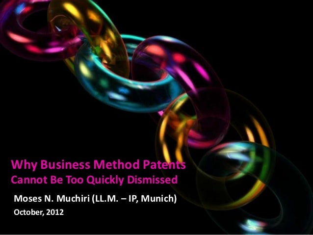 Why Business Method PatentsCannot Be Too Quickly DismissedMoses N. Muchiri (LL.M. – IP, Munich)October, 2012