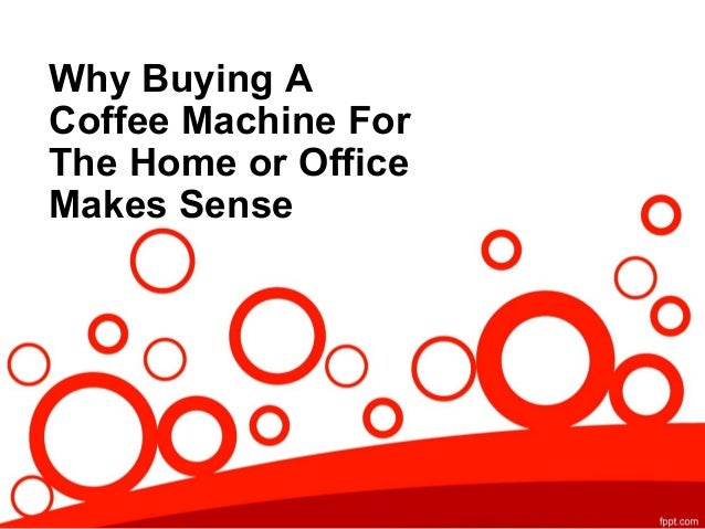 Why buying a coffee machine for the home or office makes sense