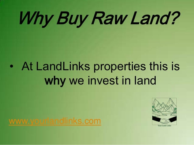 Why Buy Raw Land? • At LandLinks properties this is why we invest in land  www.yourlandlinks.com