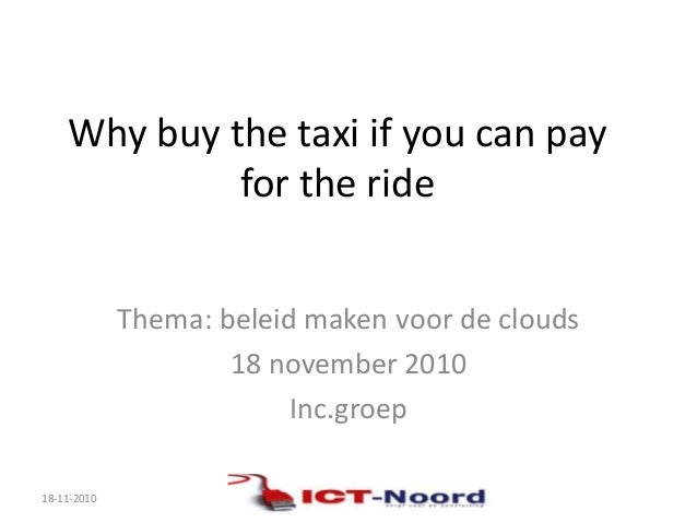 Why buy the taxi if you can pay for the ride Thema: beleid maken voor de clouds 18 november 2010 Inc.groep 18-11-2010