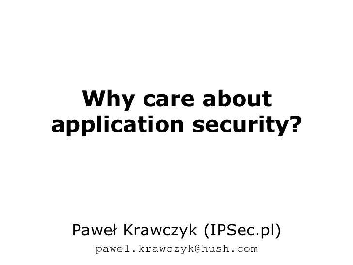 Why care about application security?<br />Paweł Krawczyk (IPSec.pl)<br />pawel.krawczyk@hush.com<br />