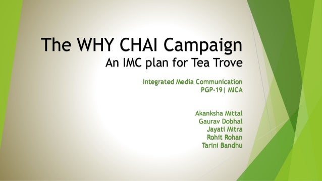 The WHY CHAI Campaign An IMC plan for Tea Trove Integrated Media Communication PGP-19| MICA  Akanksha Mittal Gaurav Dobhal...