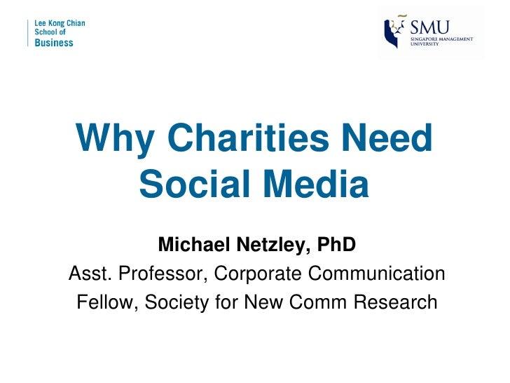 Why Charities Need  Social Media          Michael Netzley, PhDAsst. Professor, Corporate Communication Fellow, Society for...