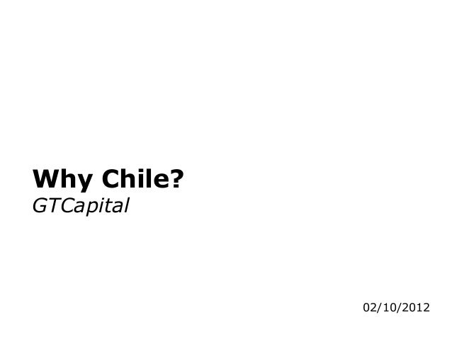 Why Chile?GTCapital             02/10/2012
