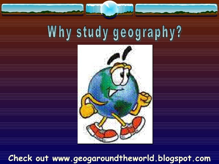 Check out www.geogaroundtheworld.blogspot.com Why study geography?