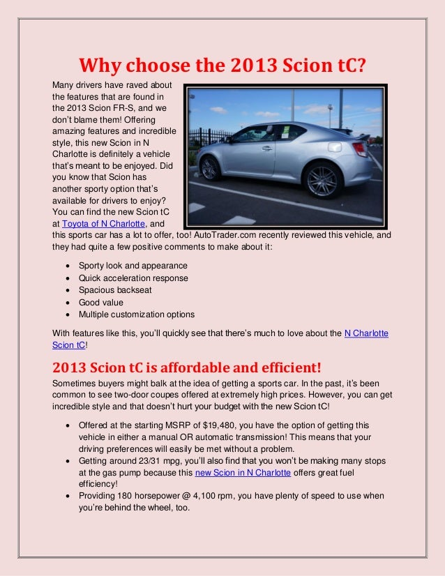 Why choose the 2013 Scion tC?Many drivers have raved aboutthe features that are found inthe 2013 Scion FR-S, and wedon't b...