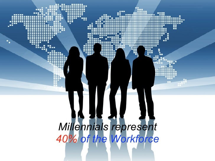 Millennials represent40% of the Workforce