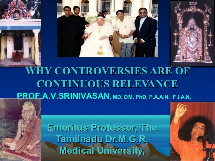 WHY CONTROVERSIES ARE OF   CONTINUOUS RELEVANCEPROF.A.V.SRINIVASAN, MD, DM, PhD, F.A.A.N,   F.I.A.N,                      ...