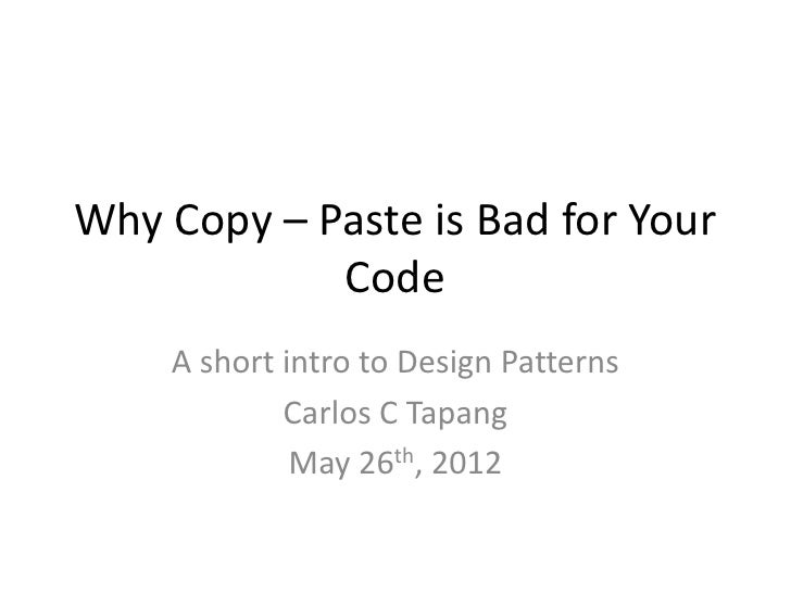 Why Copy – Paste is Bad for Your            Code    A short intro to Design Patterns            Carlos C Tapang           ...