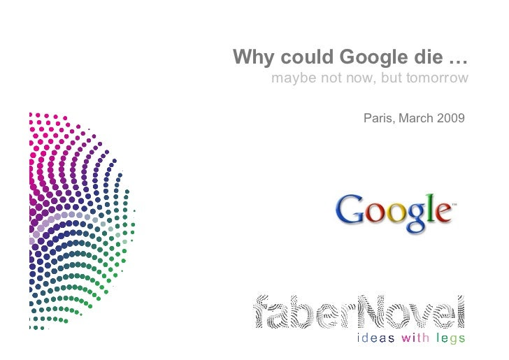 Why could Google die …    maybe not now, but tomorrow                 Paris, March 2009