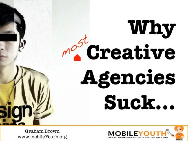 Why!                       Creative                       Agencies                         Suck…  Graham Brown!www.mobileY...