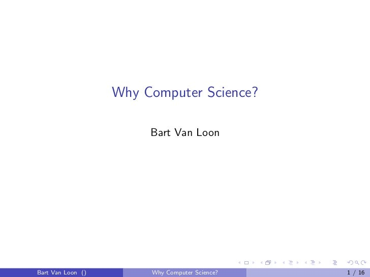 Why Computer Science?                        Bart Van LoonBart Van Loon ()        Why Computer Science?   1 / 16