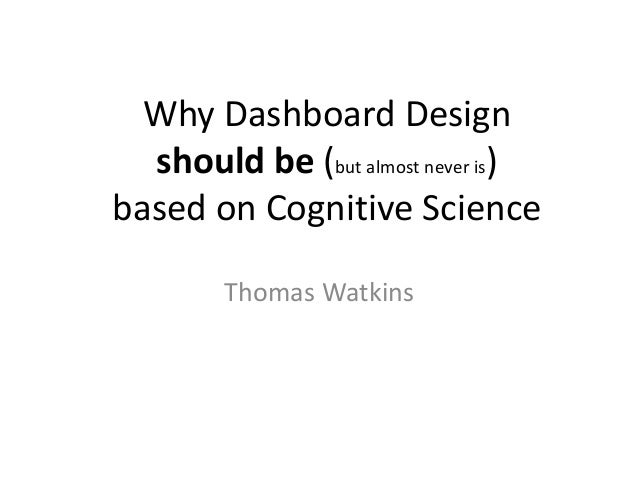 Why Dashboard Design should be (but almost never is) based on Cognitive Science Thomas Watkins