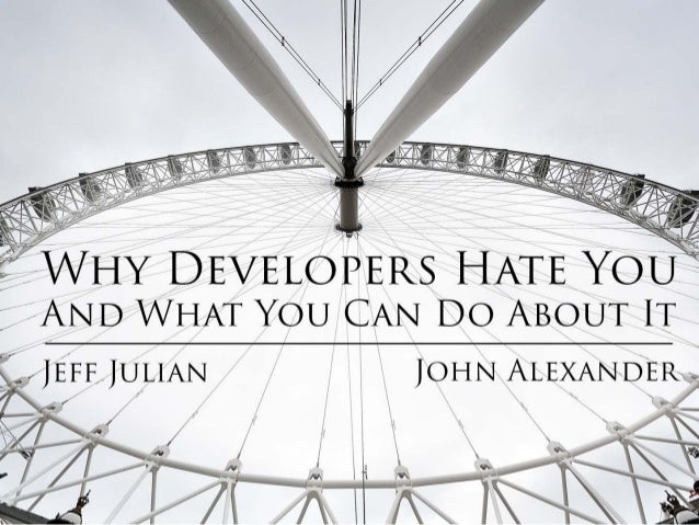 Why Developers Hate You And What You Can Do About It